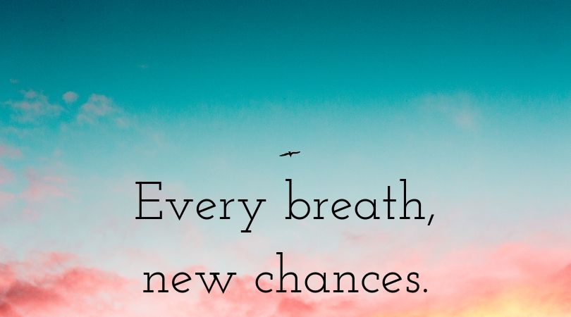 Every breath, new chances.